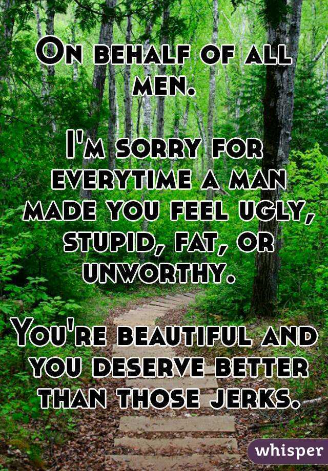 On behalf of all men.   I'm sorry for everytime a man made you feel ugly, stupid, fat, or unworthy.    You're beautiful and you deserve better than those jerks.