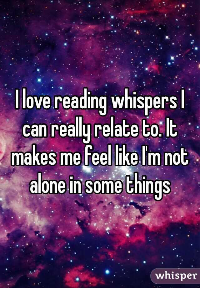 I love reading whispers I can really relate to. It makes me feel like I'm not alone in some things