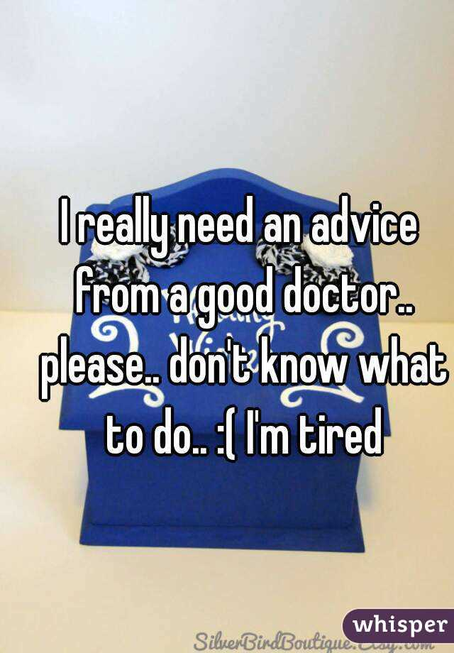 I really need an advice from a good doctor.. please.. don't know what to do.. :( I'm tired