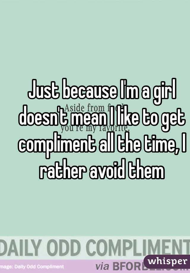 Just because I'm a girl doesn't mean I like to get compliment all the time, I rather avoid them