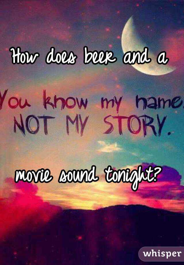 How does beer and a     movie sound tonight?