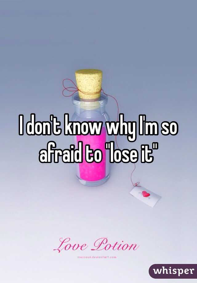 """I don't know why I'm so afraid to """"lose it"""""""
