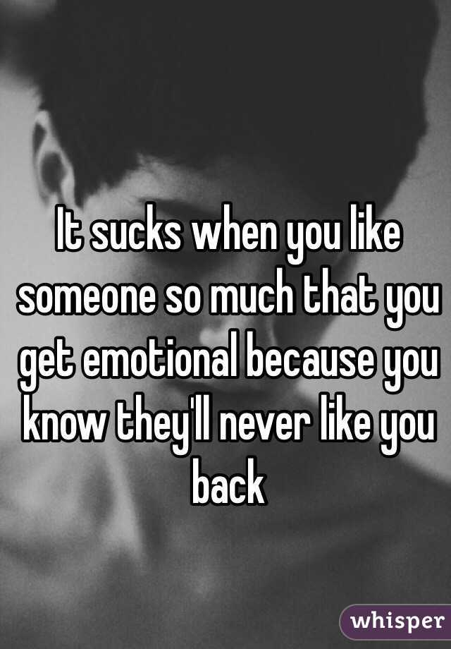 It sucks when you like someone so much that you get emotional because you know they'll never like you back