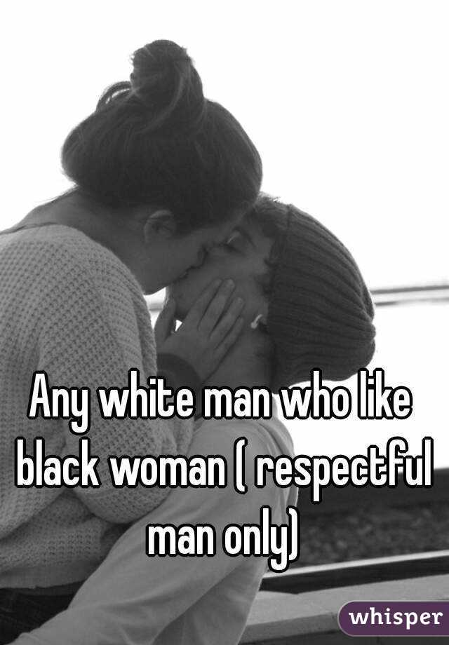 Any white man who like black woman ( respectful man only)