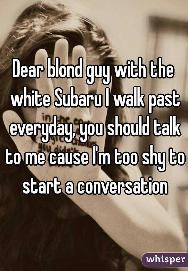 Dear blond guy with the white Subaru I walk past everyday, you should talk to me cause I'm too shy to start a conversation