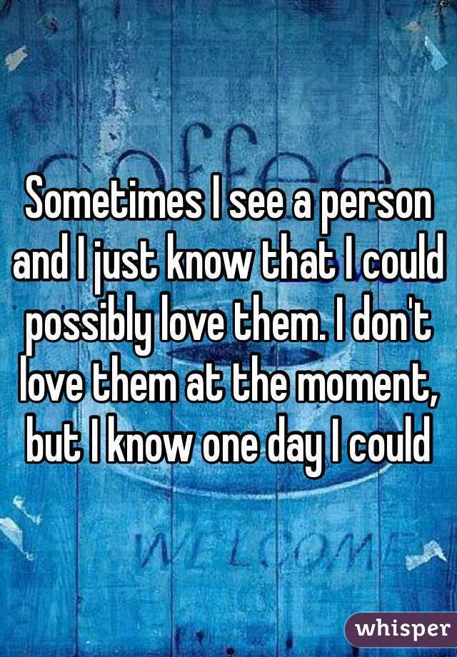 Sometimes I see a person and I just know that I could possibly love them. I don't love them at the moment, but I know one day I could