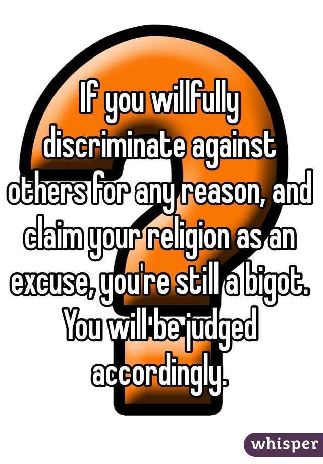 If you willfully discriminate against others for any reason, and claim your religion as an excuse, you're still a bigot. You will be judged accordingly.
