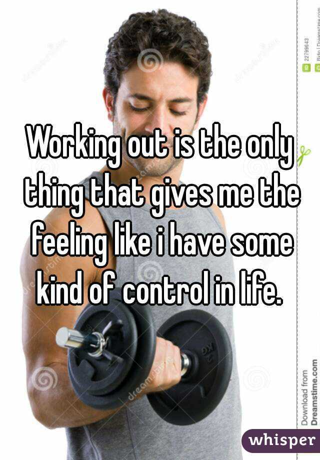 Working out is the only thing that gives me the feeling like i have some kind of control in life.