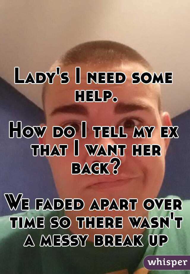 Lady's I need some help.  How do I tell my ex that I want her back?  We faded apart over time so there wasn't a messy break up