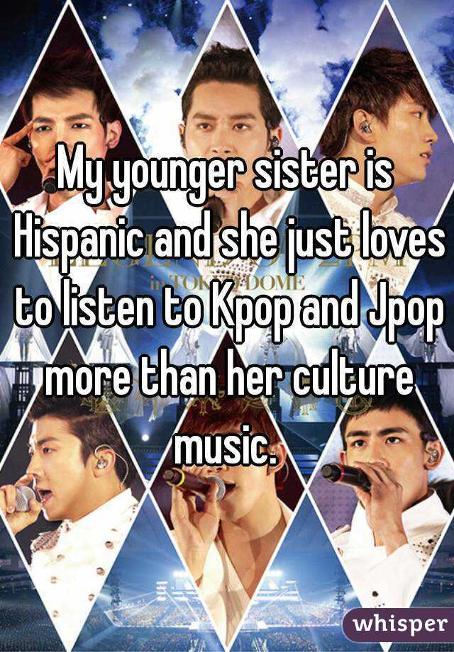 My younger sister is Hispanic and she just loves to listen to Kpop and Jpop more than her culture music.