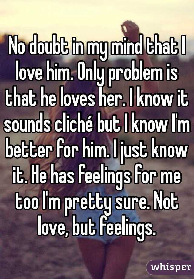 No doubt in my mind that I love him. Only problem is that he loves her. I know it sounds cliché but I know I'm better for him. I just know it. He has feelings for me too I'm pretty sure. Not love, but feelings.