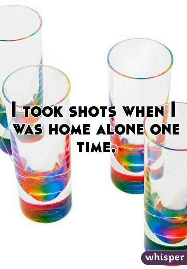 I took shots when I was home alone one time.