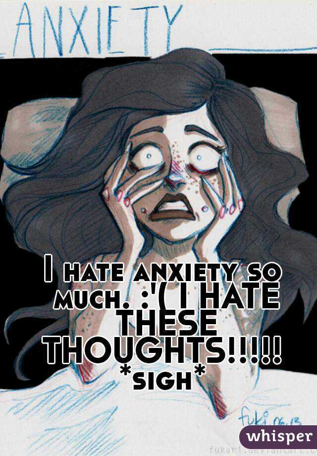 I hate anxiety so much. :'( I HATE THESE THOUGHTS!!!!!  *sigh*
