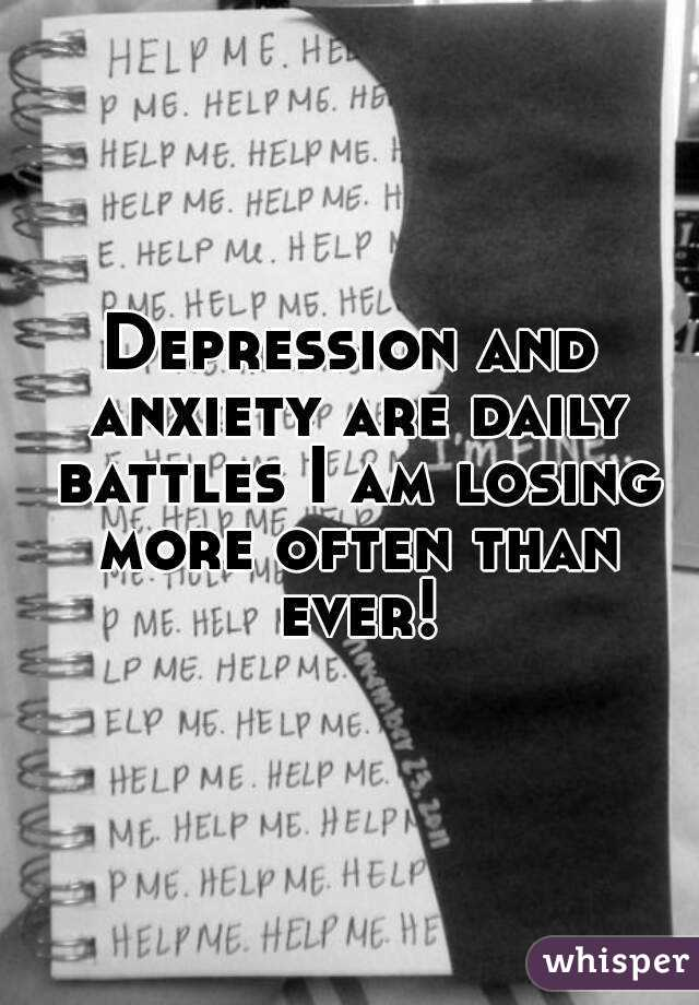 Depression and anxiety are daily battles I am losing more often than ever!