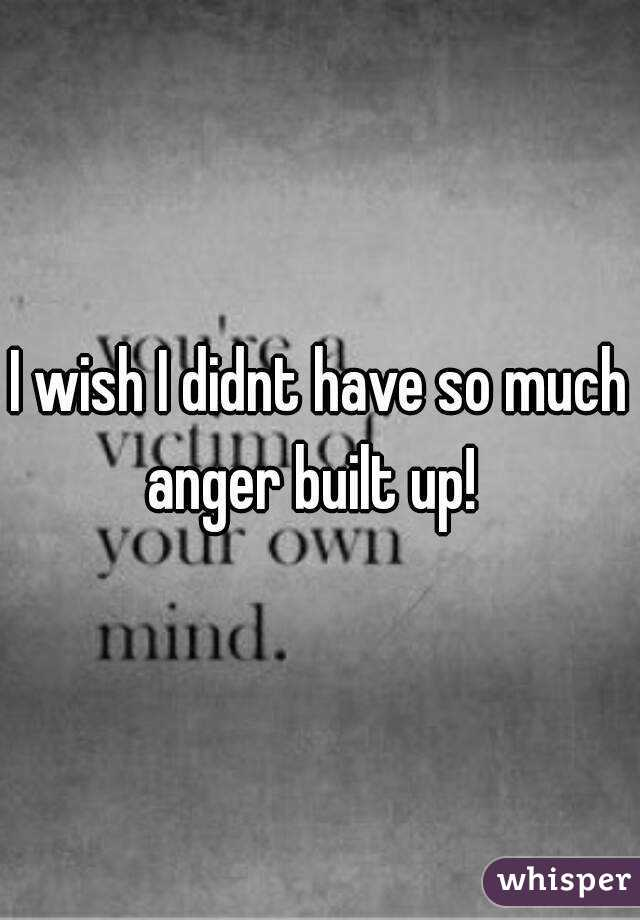 I wish I didnt have so much anger built up!