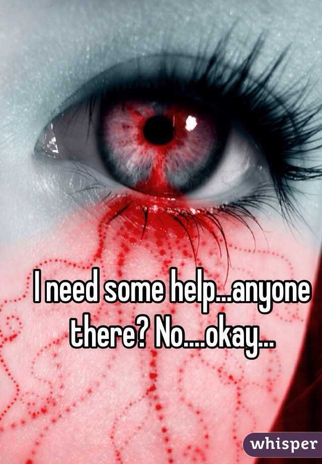 I need some help...anyone there? No....okay...