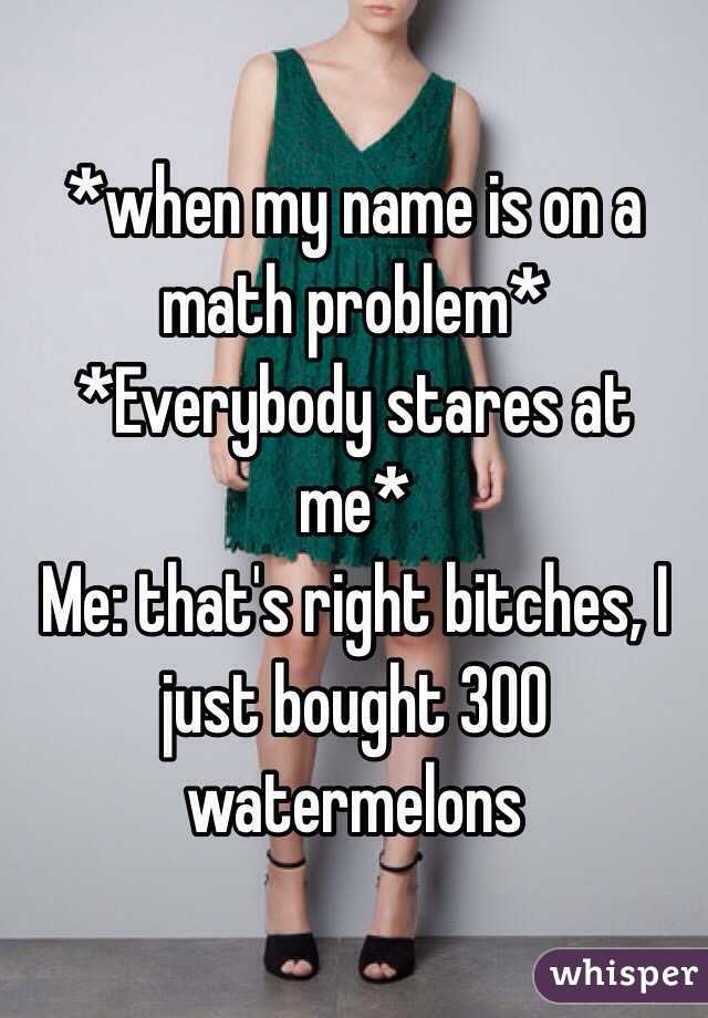 *when my name is on a math problem*  *Everybody stares at me* Me: that's right bitches, I just bought 300 watermelons