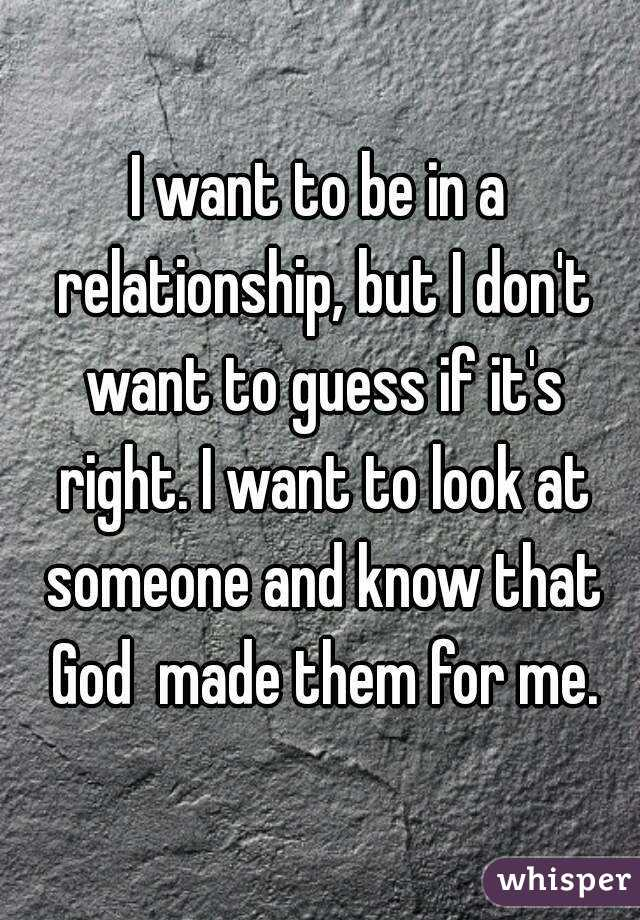 I want to be in a relationship, but I don't want to guess if it's right. I want to look at someone and know that God  made them for me.