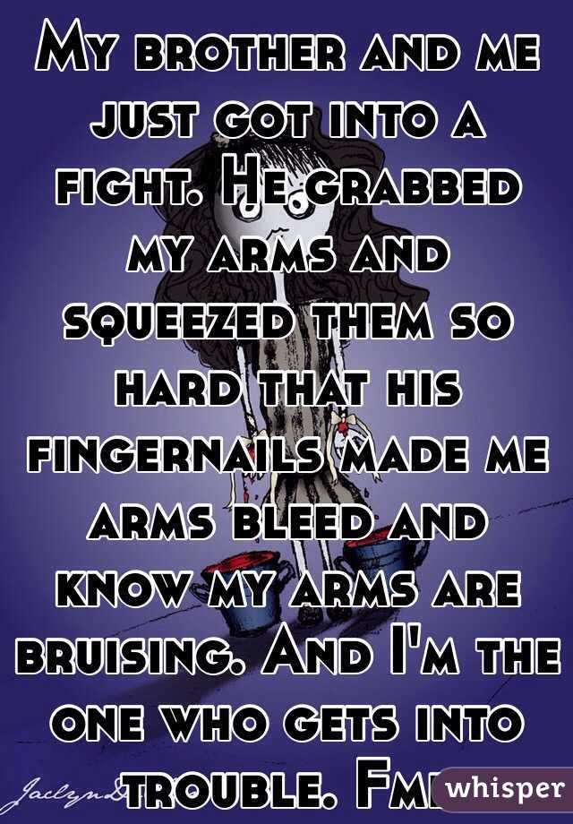 My brother and me just got into a fight. He grabbed my arms and squeezed them so hard that his fingernails made me arms bleed and know my arms are bruising. And I'm the one who gets into trouble. Fml