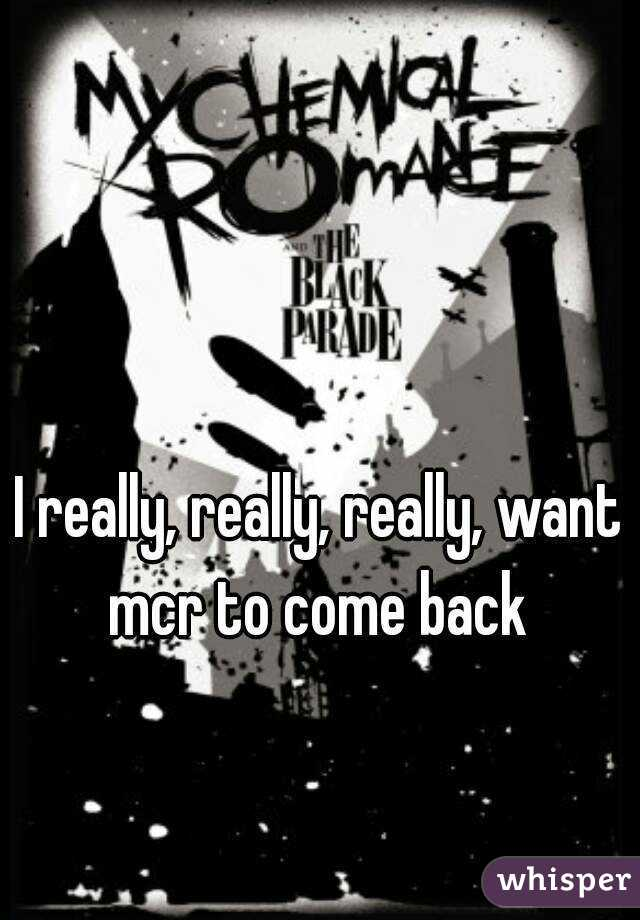 I really, really, really, want mcr to come back