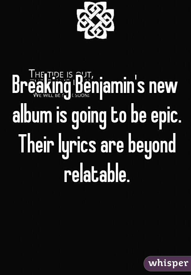 Breaking Benjamin's new album is going to be epic. Their lyrics are beyond relatable.