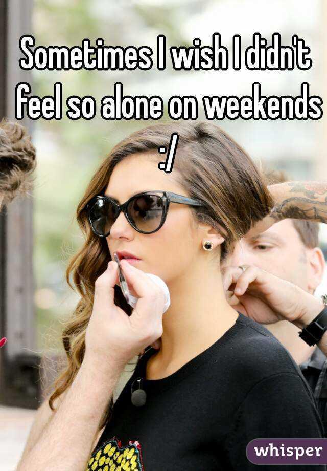 Sometimes I wish I didn't feel so alone on weekends :/