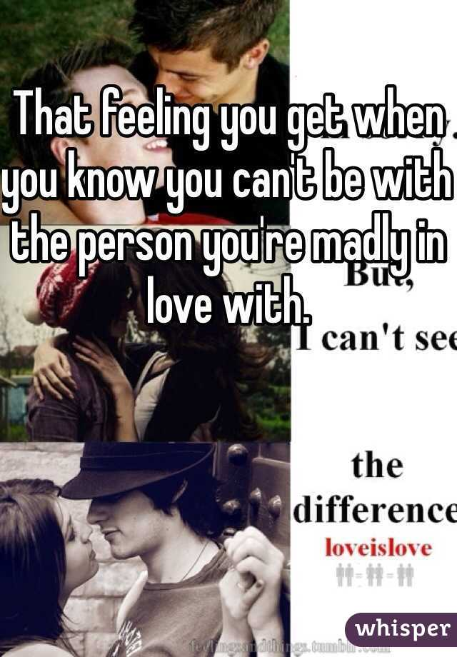 That feeling you get when you know you can't be with the person you're madly in love with.
