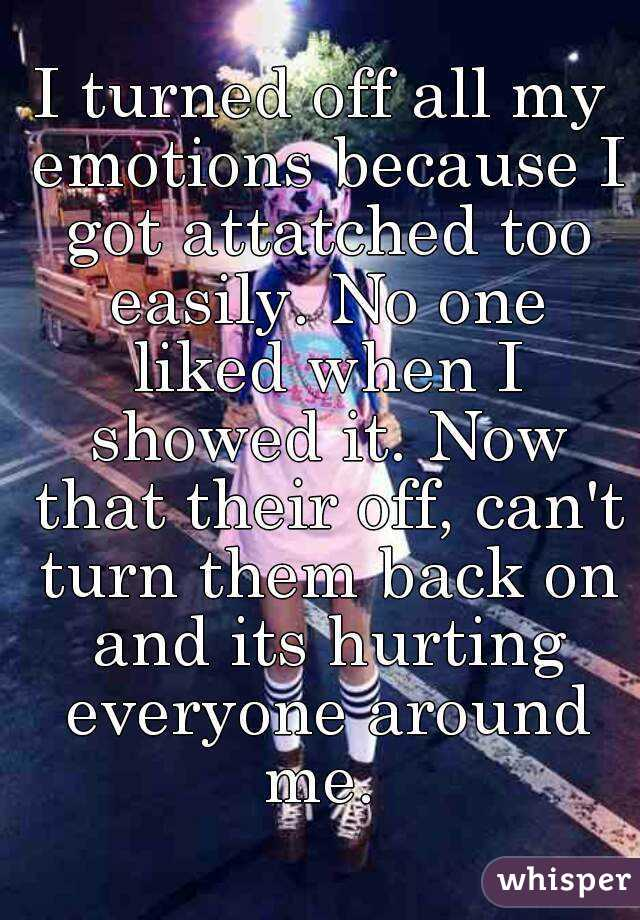 I turned off all my emotions because I got attatched too easily. No one liked when I showed it. Now that their off, can't turn them back on and its hurting everyone around me.