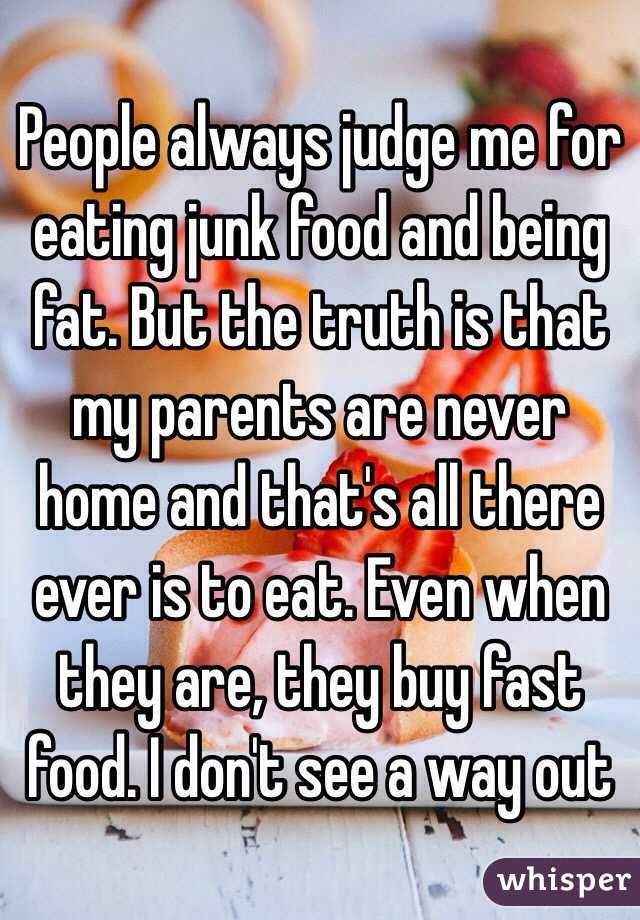 People always judge me for eating junk food and being fat. But the truth is that my parents are never home and that's all there ever is to eat. Even when they are, they buy fast food. I don't see a way out