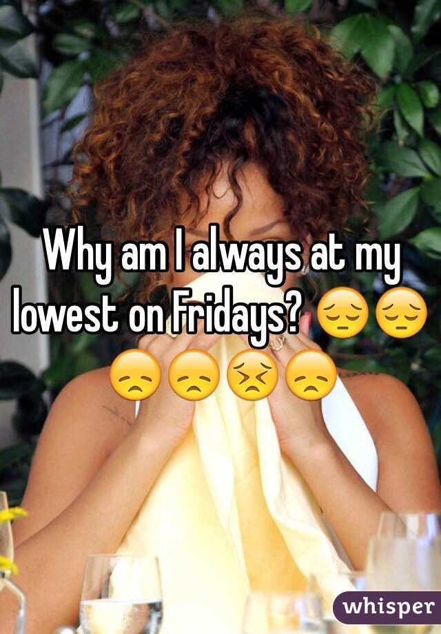 Why am I always at my lowest on Fridays? 😔😔😞😞😣😞