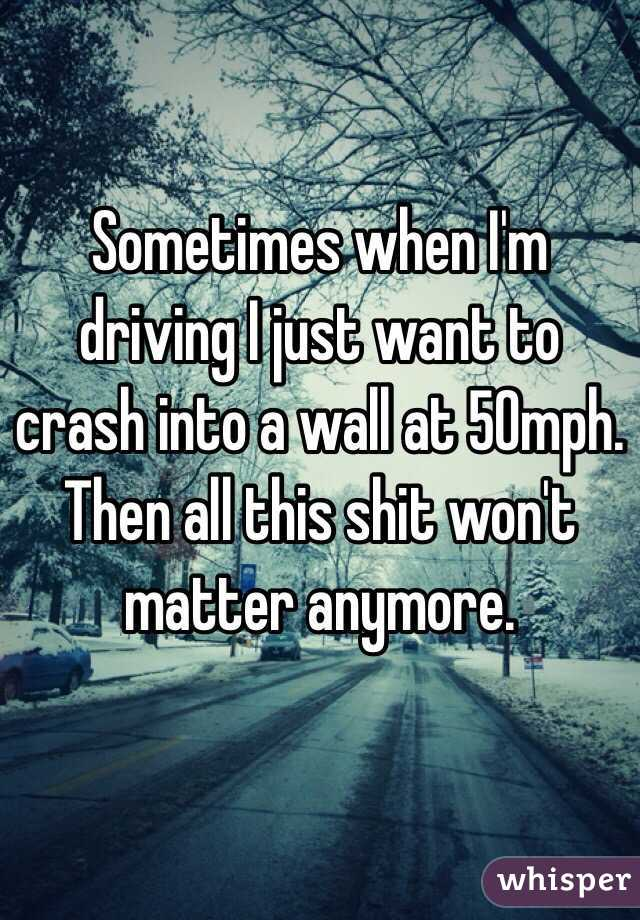 Sometimes when I'm driving I just want to crash into a wall at 50mph. Then all this shit won't matter anymore.