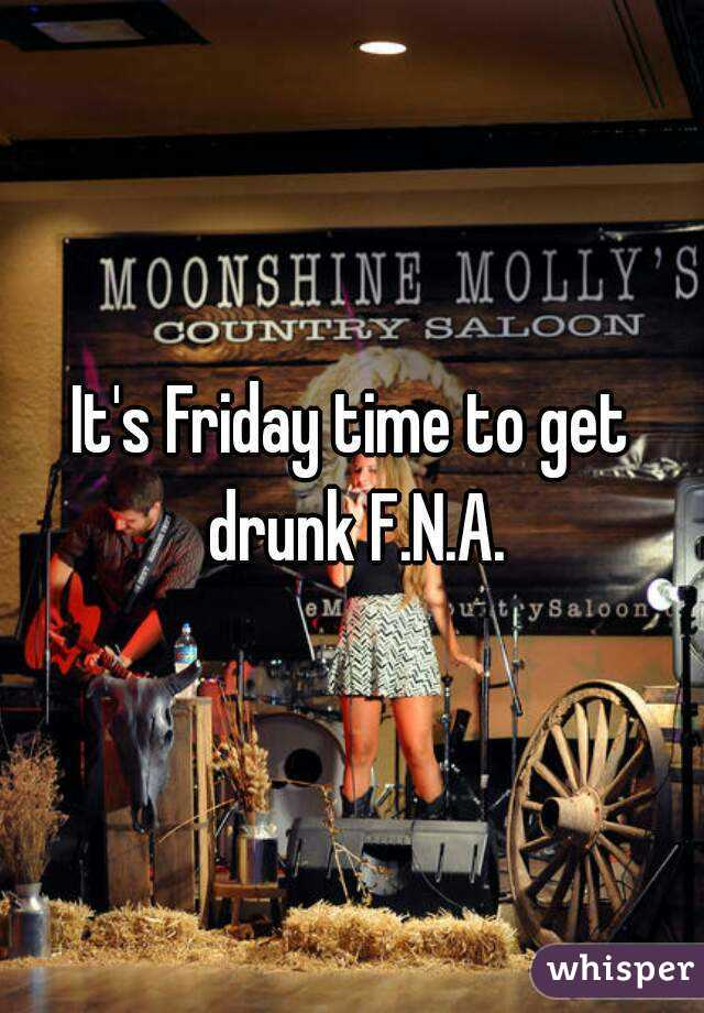 It's Friday time to get drunk F.N.A.