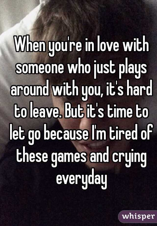When you're in love with someone who just plays around with you, it's hard to leave. But it's time to let go because I'm tired of these games and crying everyday