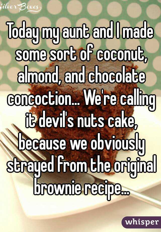Today my aunt and I made some sort of coconut, almond, and chocolate concoction... We're calling it devil's nuts cake, because we obviously strayed from the original brownie recipe...
