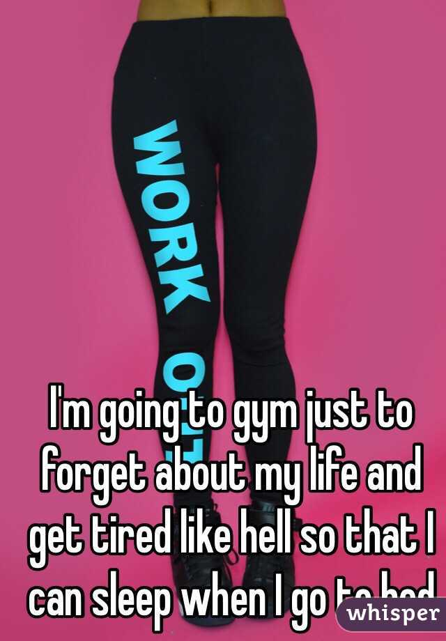 I'm going to gym just to forget about my life and get tired like hell so that I can sleep when I go to bed