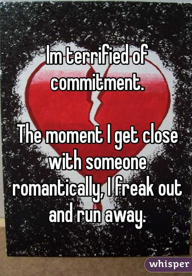 Im terrified of commitment.   The moment I get close with someone romantically, I freak out and run away.