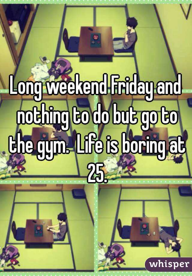 Long weekend Friday and nothing to do but go to the gym.  Life is boring at 25.