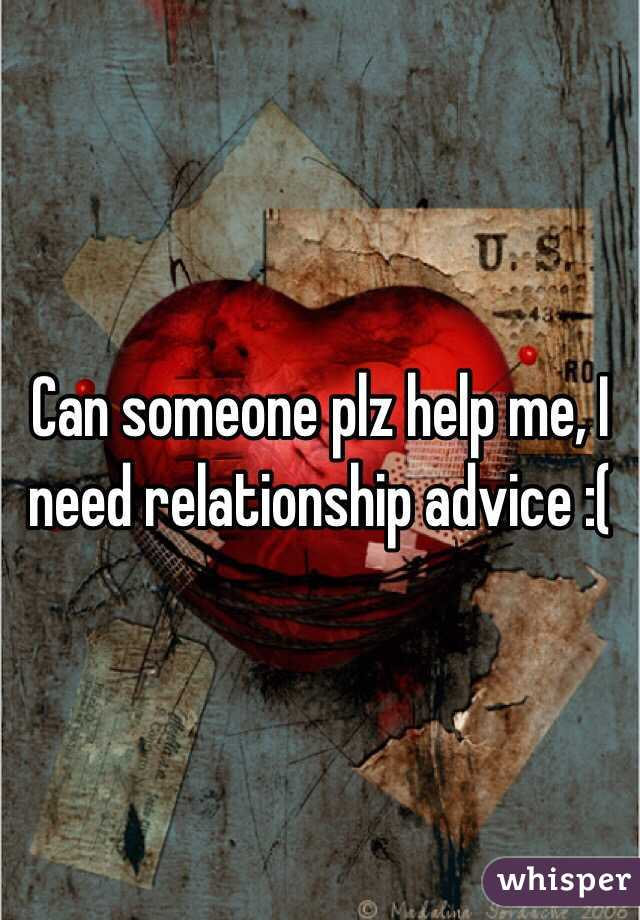 Can someone plz help me, I need relationship advice :(