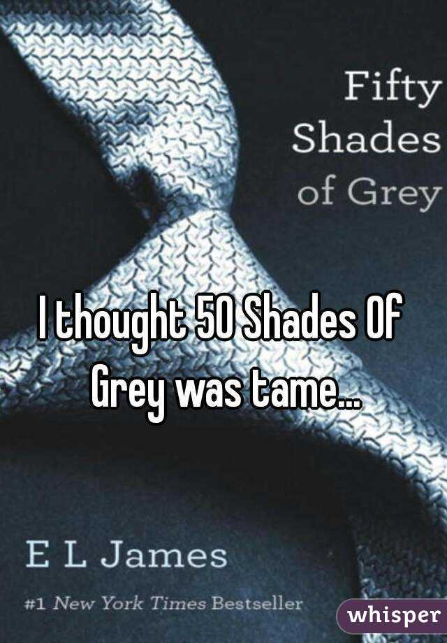 I thought 50 Shades Of Grey was tame...