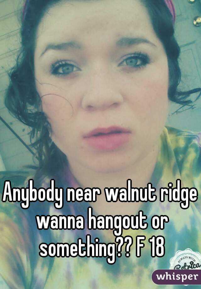 Anybody near walnut ridge wanna hangout or something?? F 18