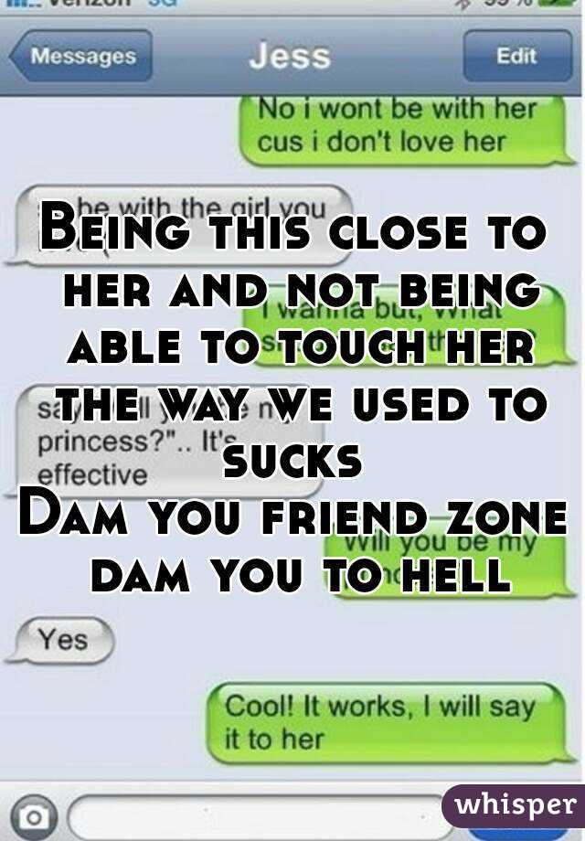 Being this close to her and not being able to touch her the way we used to sucks  Dam you friend zone dam you to hell