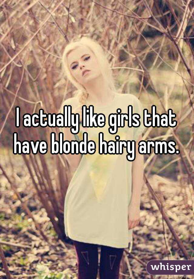 I actually like girls that have blonde hairy arms.