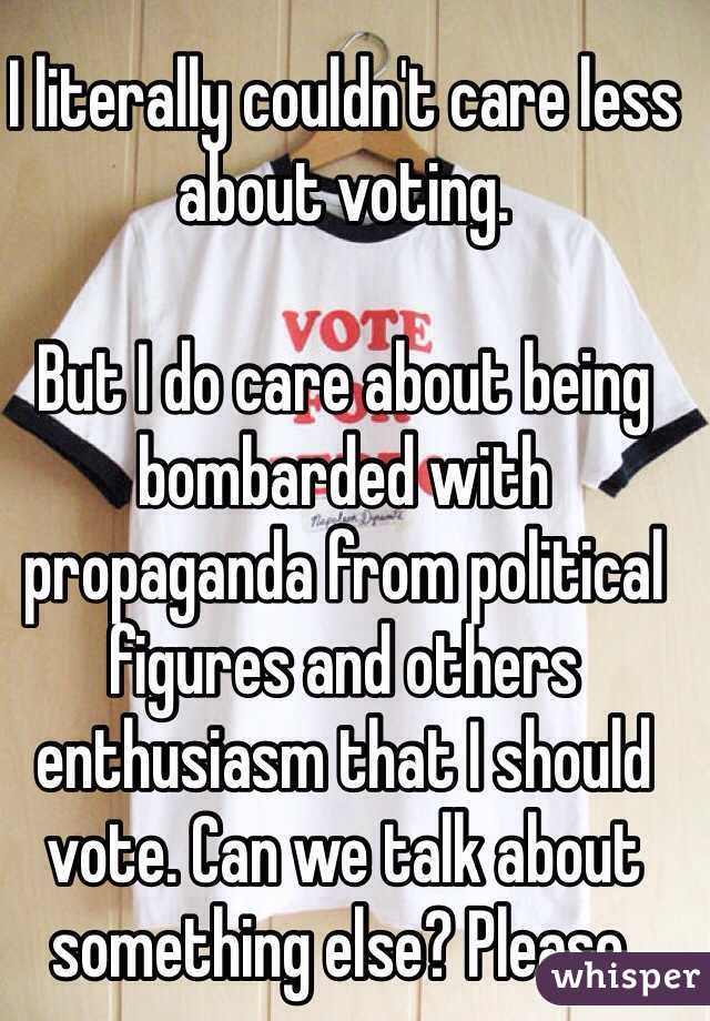 I literally couldn't care less about voting.   But I do care about being bombarded with propaganda from political figures and others enthusiasm that I should vote. Can we talk about something else? Please.