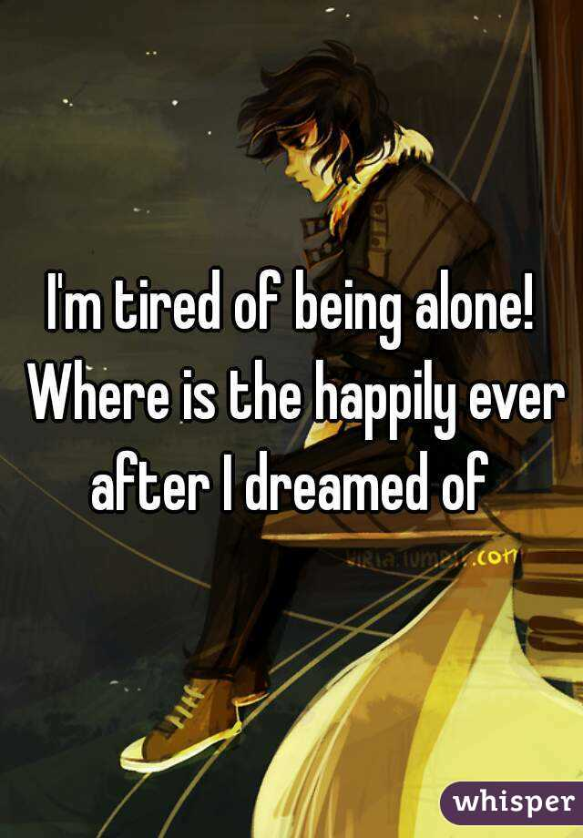 I'm tired of being alone! Where is the happily ever after I dreamed of