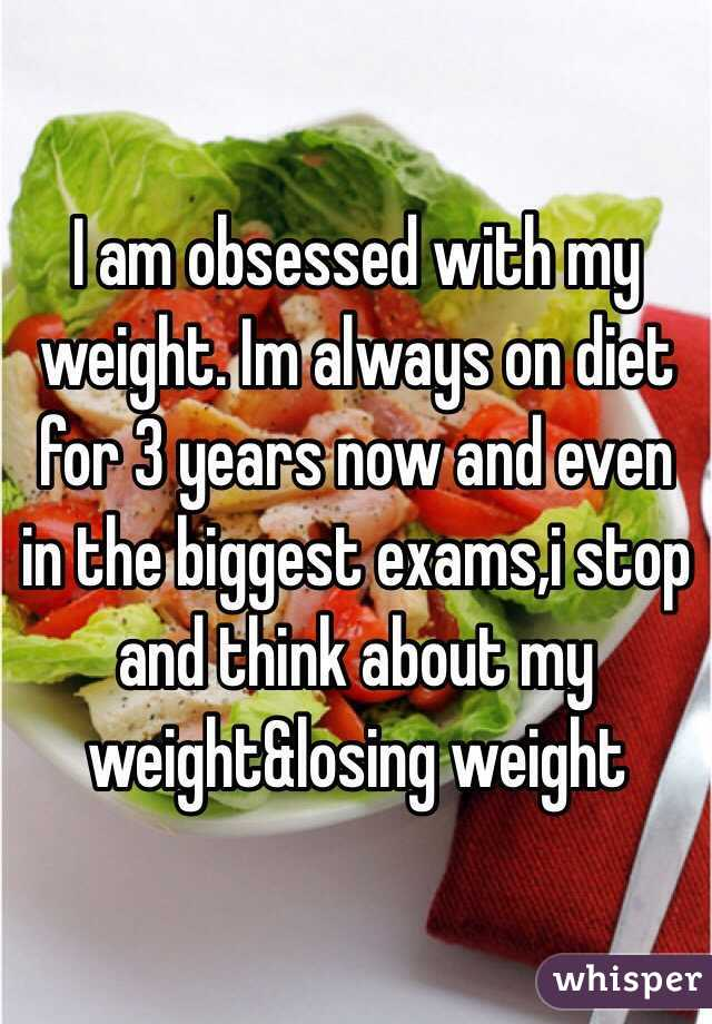 I am obsessed with my weight. Im always on diet for 3 years now and even in the biggest exams,i stop and think about my weight&losing weight