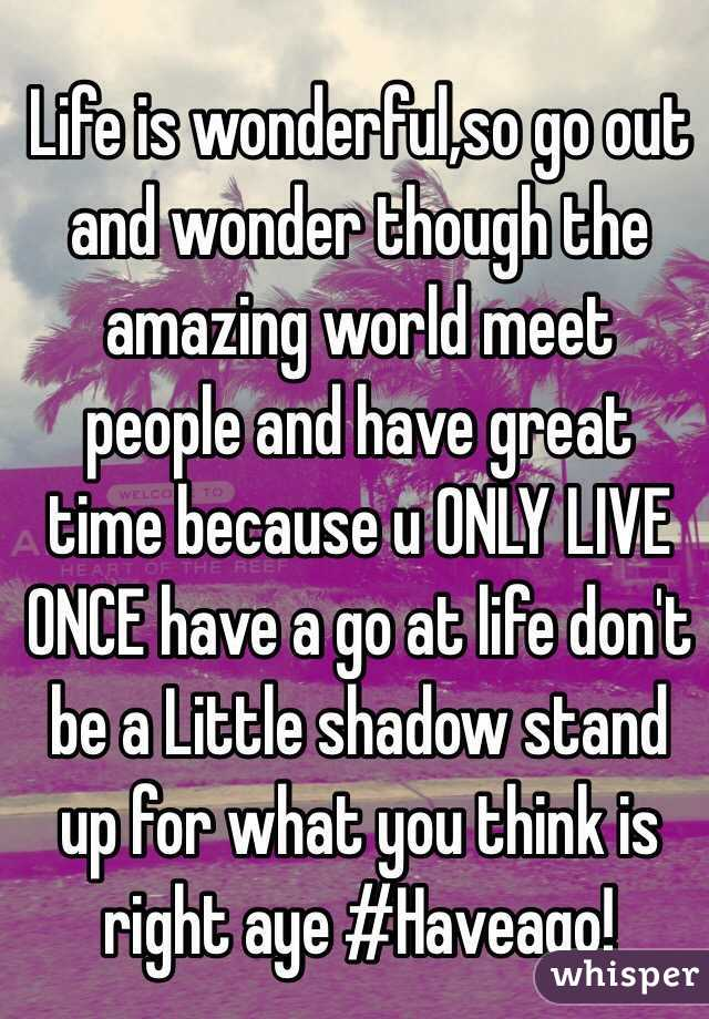 Life is wonderful,so go out and wonder though the amazing world meet people and have great time because u ONLY LIVE ONCE have a go at life don't be a Little shadow stand up for what you think is right aye #Haveago!