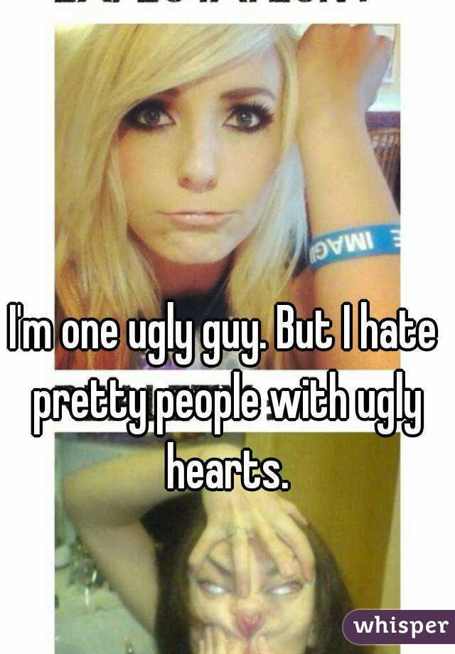 I'm one ugly guy. But I hate pretty people with ugly hearts.