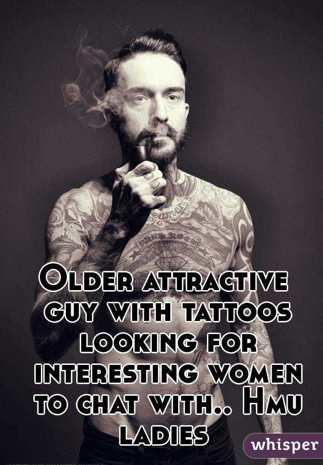 Older attractive guy with tattoos looking for interesting women to chat with.. Hmu ladies