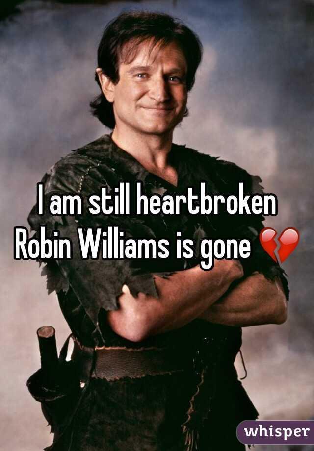 I am still heartbroken Robin Williams is gone 💔