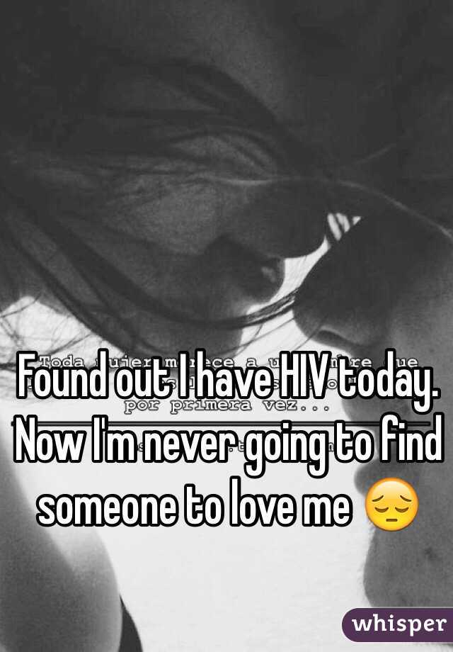 Found out I have HIV today. Now I'm never going to find someone to love me 😔